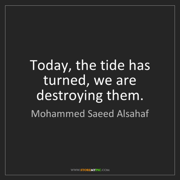Mohammed Saeed Alsahaf: Today, the tide has turned, we are destroying them.