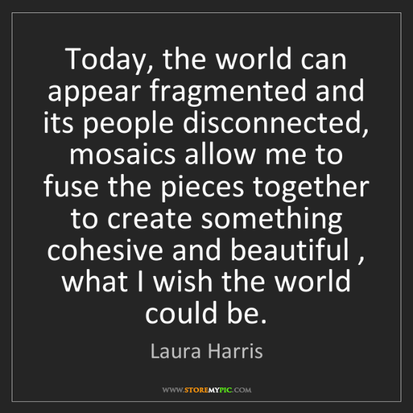 Laura Harris: Today, the world can appear fragmented and its people...