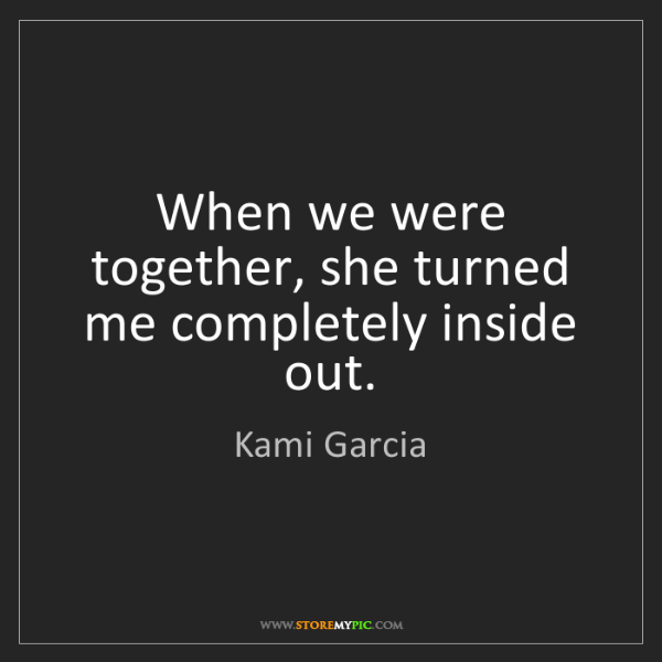 Kami Garcia: When we were together, she turned me completely inside...