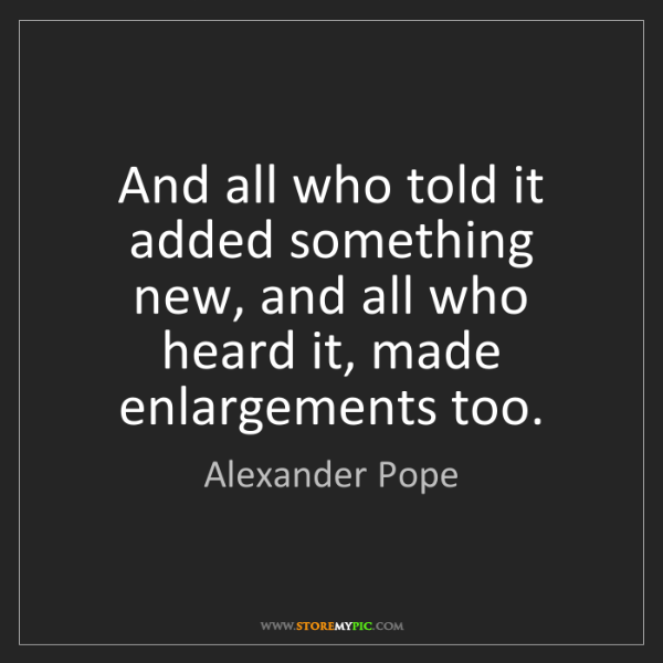 Alexander Pope: And all who told it added something new, and all who...