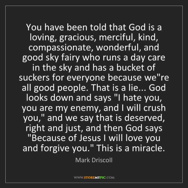 Mark Driscoll: You have been told that God is a loving, gracious, merciful,...
