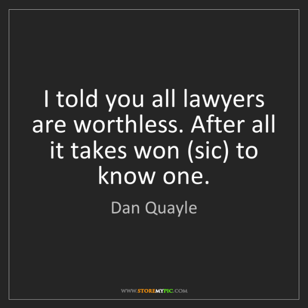 Dan Quayle: I told you all lawyers are worthless. After all it takes...