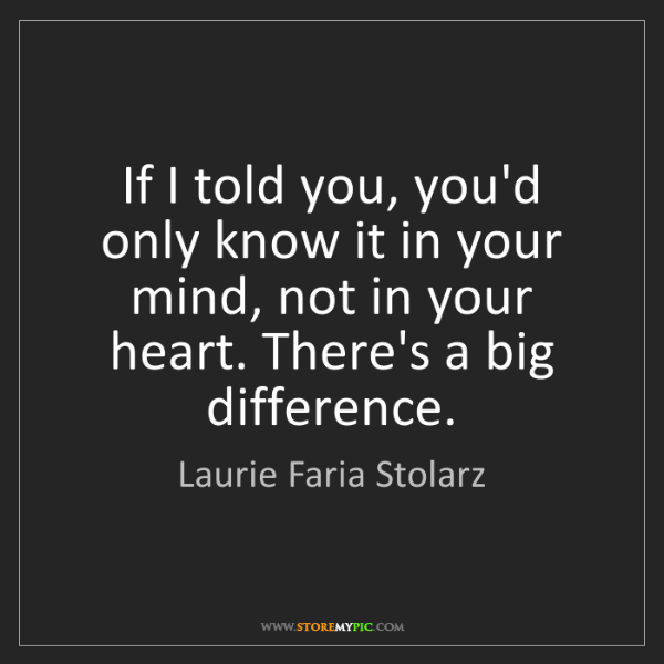 Laurie Faria Stolarz: If I told you, you'd only know it in your mind, not in...