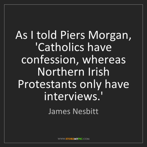 James Nesbitt: As I told Piers Morgan, 'Catholics have confession, whereas...