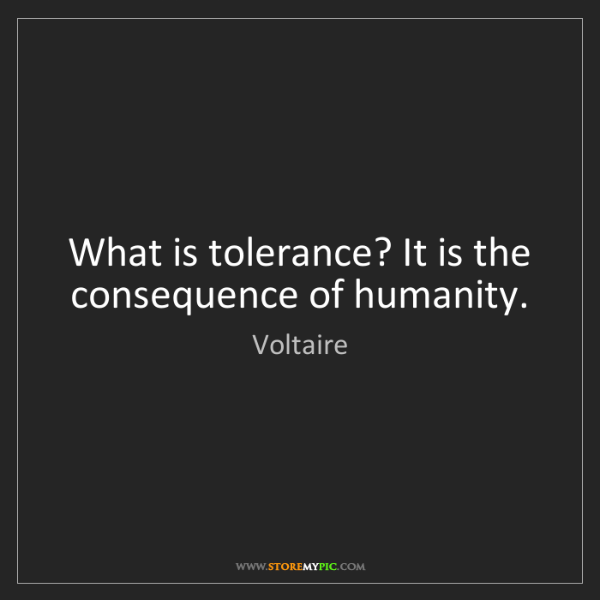 Voltaire: What is tolerance? It is the consequence of humanity.