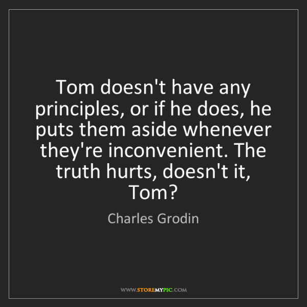 Charles Grodin: Tom doesn't have any principles, or if he does, he puts...