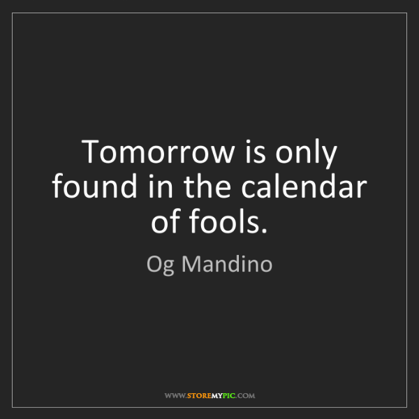 Og Mandino: Tomorrow is only found in the calendar of fools.