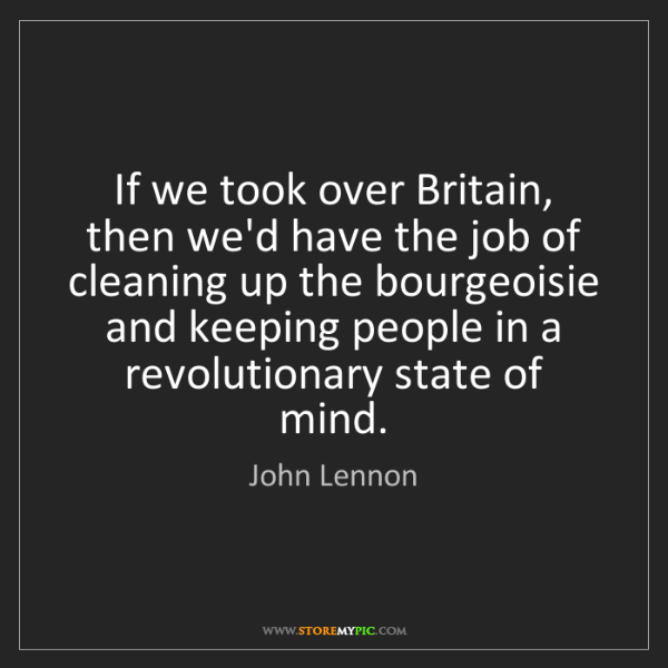 John Lennon: If we took over Britain, then we'd have the job of cleaning...