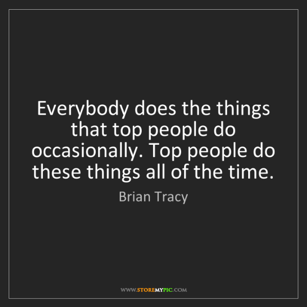 Brian Tracy: Everybody does the things that top people do occasionally....