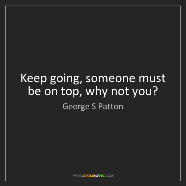 George S Patton: Keep going, someone must be on top, why not you?