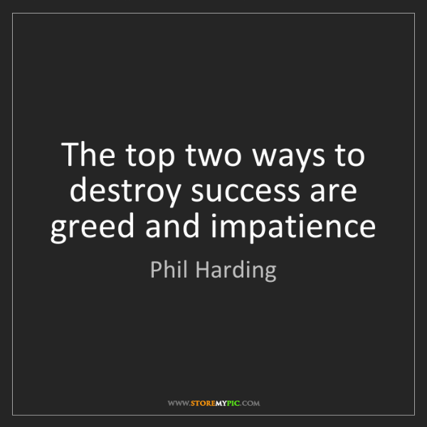 Phil Harding: The top two ways to destroy success are greed and impatience