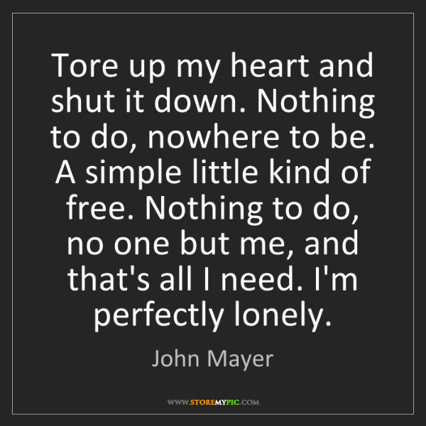 John Mayer: Tore up my heart and shut it down. Nothing to do, nowhere...
