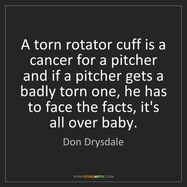 Don Drysdale: A torn rotator cuff is a cancer for a pitcher and if...
