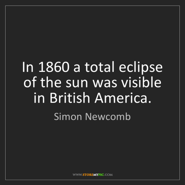 Simon Newcomb: In 1860 a total eclipse of the sun was visible in British...