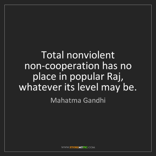 Mahatma Gandhi: Total nonviolent non-cooperation has no place in popular...