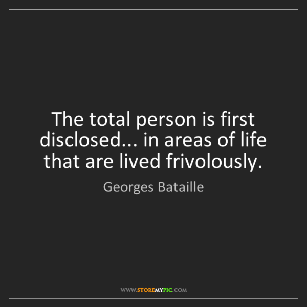 Georges Bataille: The total person is first disclosed... in areas of life...