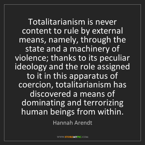 Hannah Arendt: Totalitarianism is never content to rule by external...