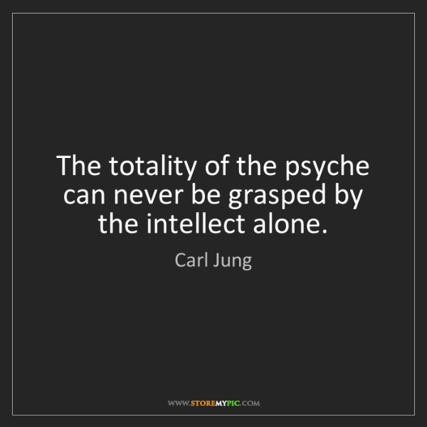 Carl Jung: The totality of the psyche can never be grasped by the...