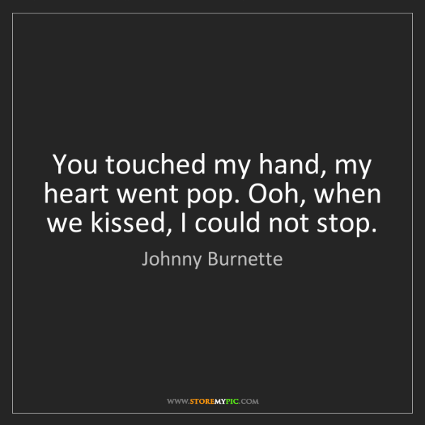 Johnny Burnette: You touched my hand, my heart went pop. Ooh, when we...