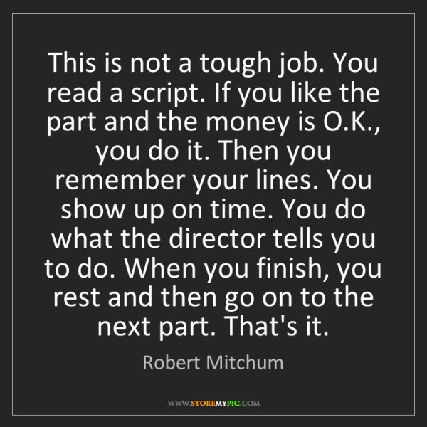 Robert Mitchum: This is not a tough job. You read a script. If you like...