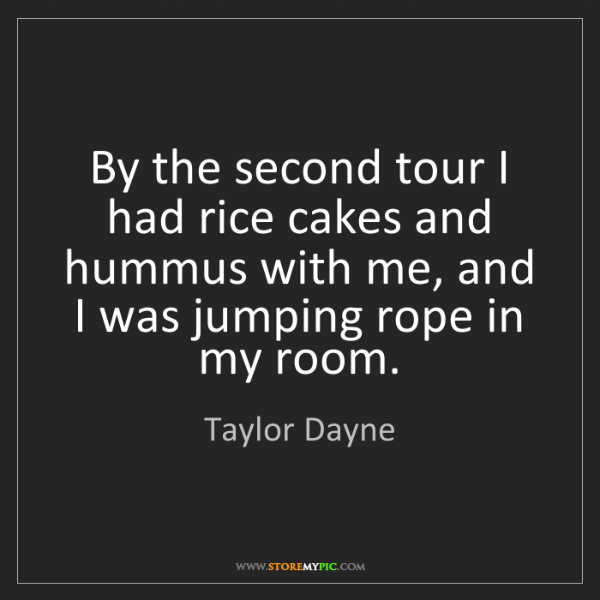 Taylor Dayne: By the second tour I had rice cakes and hummus with me,...