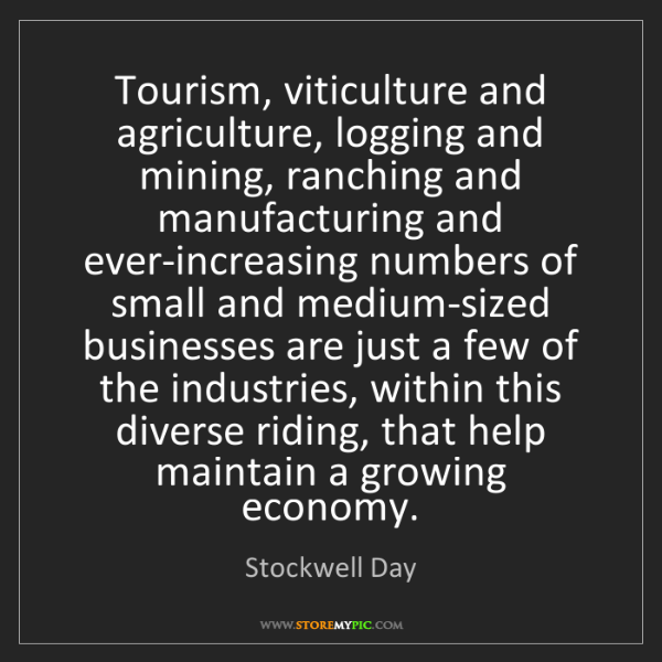Stockwell Day: Tourism, viticulture and agriculture, logging and mining,...