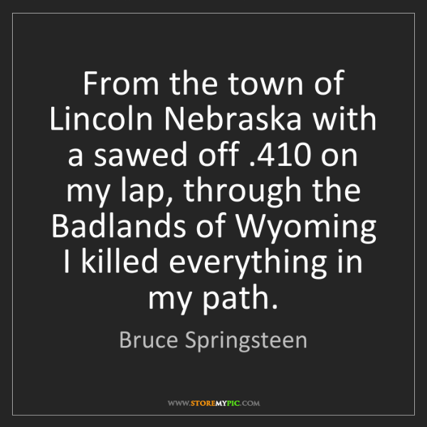 Bruce Springsteen: From the town of Lincoln Nebraska with a sawed off .410...