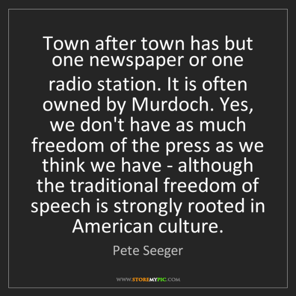 Pete Seeger: Town after town has but one newspaper or one radio station....