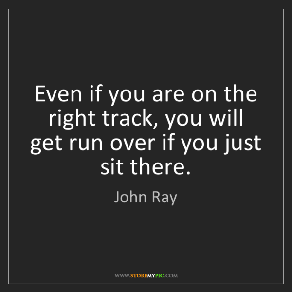 John Ray: Even if you are on the right track, you will get run...