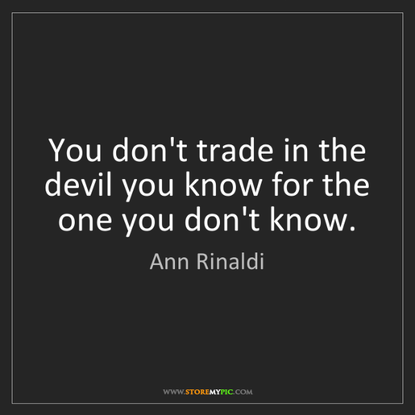Ann Rinaldi: You don't trade in the devil you know for the one you...