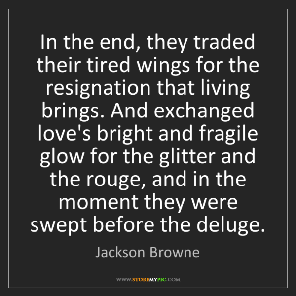Jackson Browne: In the end, they traded their tired wings for the resignation...
