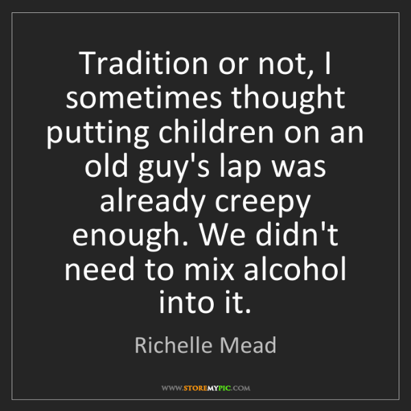 Richelle Mead: Tradition or not, I sometimes thought putting children...