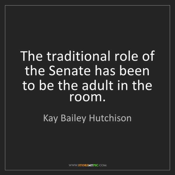 Kay Bailey Hutchison: The traditional role of the Senate has been to be the...
