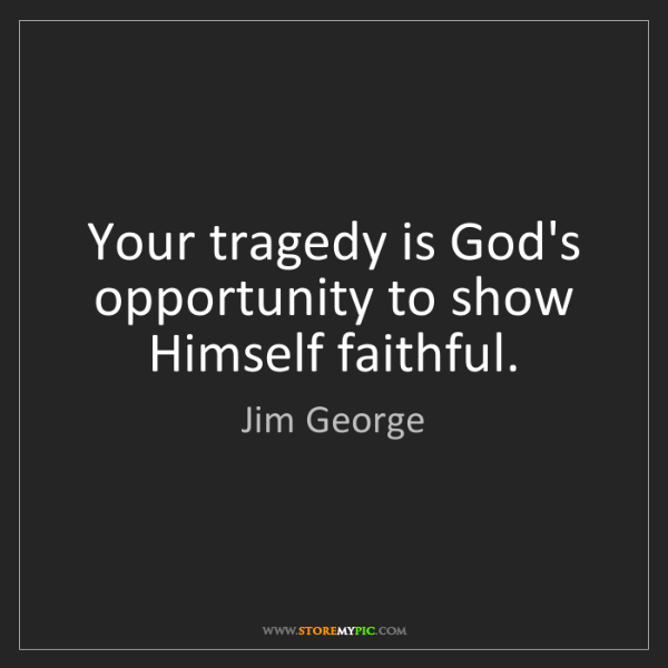 Jim George: Your tragedy is God's opportunity to show Himself faithful.
