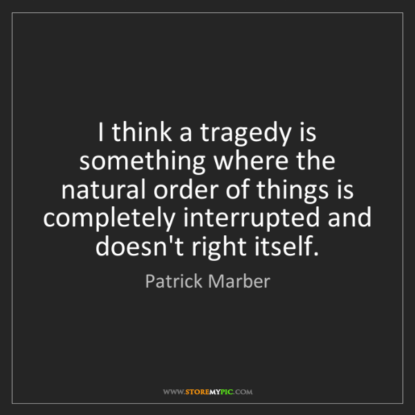 Patrick Marber: I think a tragedy is something where the natural order...