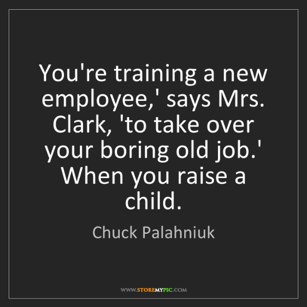 Chuck Palahniuk: You're training a new employee,' says Mrs. Clark, 'to...