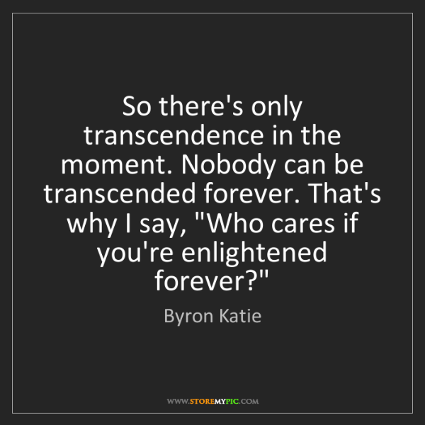 Byron Katie: So there's only transcendence in the moment. Nobody can...