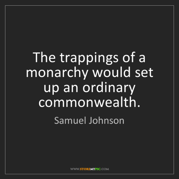 Samuel Johnson: The trappings of a monarchy would set up an ordinary...