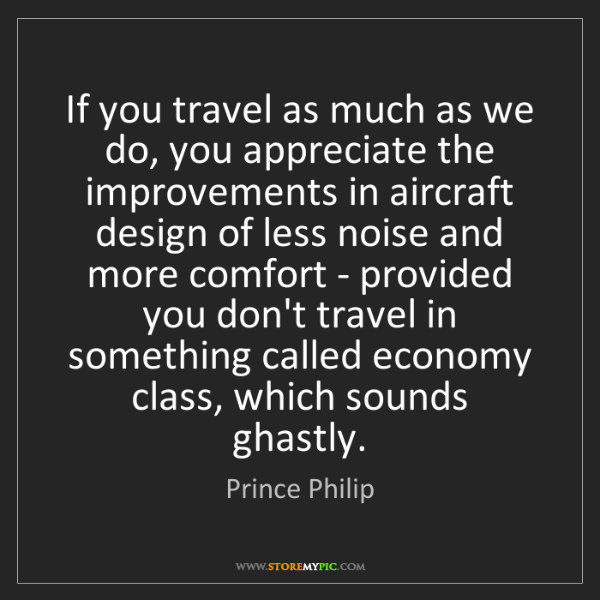 Prince Philip: If you travel as much as we do, you appreciate the improvements...