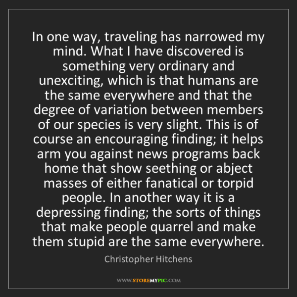 Christopher Hitchens: In one way, traveling has narrowed my mind. What I have...