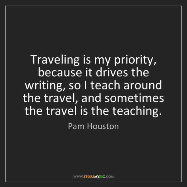 Pam Houston: Traveling is my priority, because it drives the writing,...