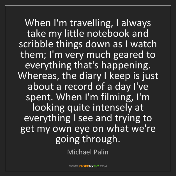 Michael Palin: When I'm travelling, I always take my little notebook...