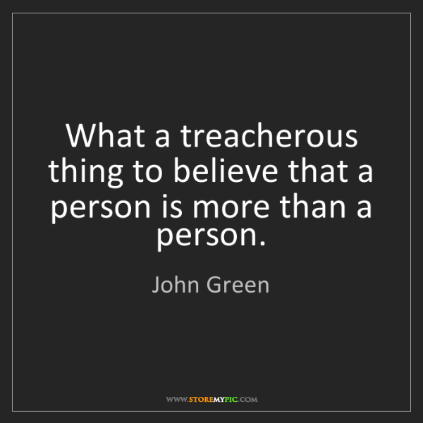 John Green: What a treacherous thing to believe that a person is...