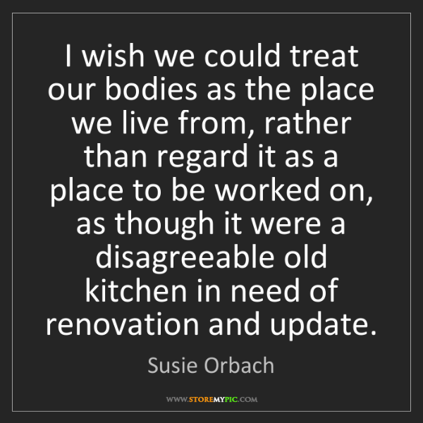 Susie Orbach: I wish we could treat our bodies as the place we live...