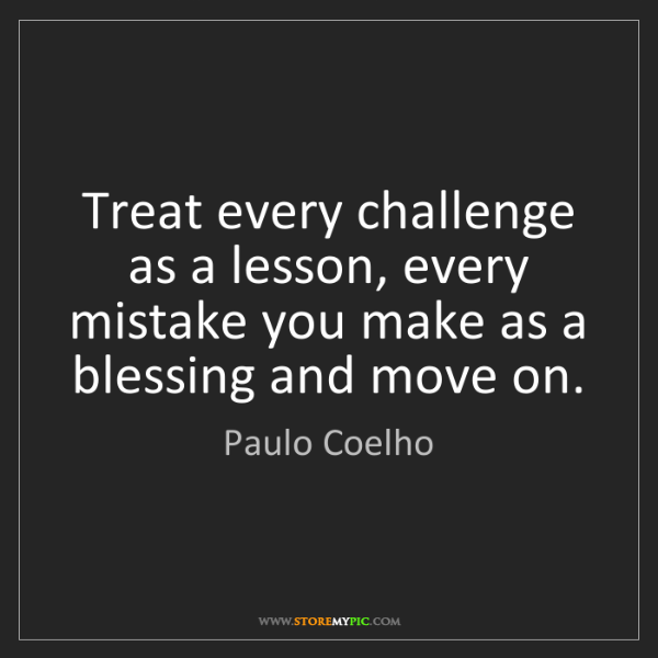 Paulo Coelho: Treat every challenge as a lesson, every mistake you...