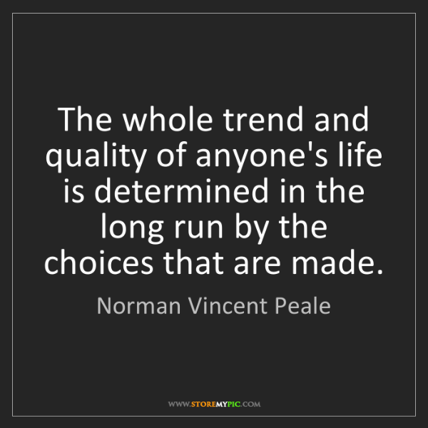 Norman Vincent Peale: The whole trend and quality of anyone's life is determined...