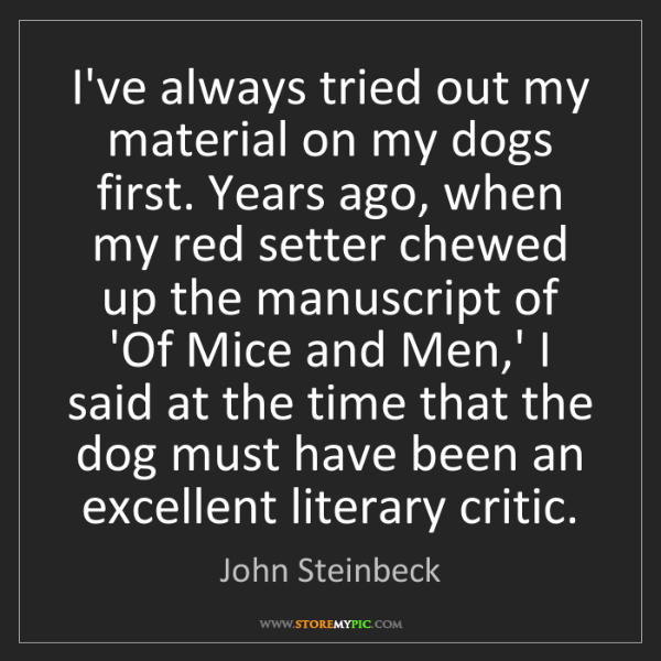 John Steinbeck: I've always tried out my material on my dogs first. Years...