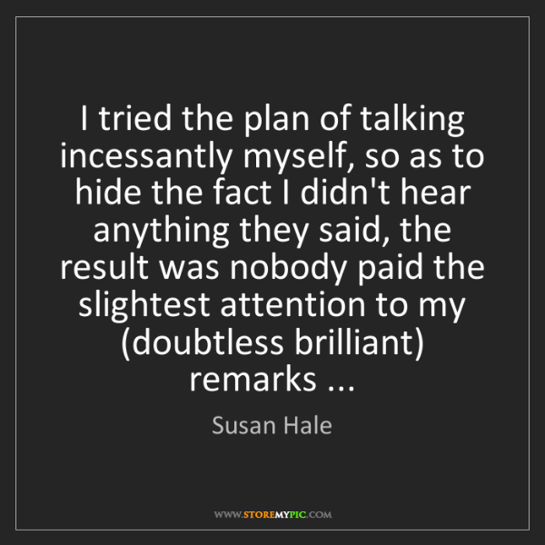 Susan Hale: I tried the plan of talking incessantly myself, so as...