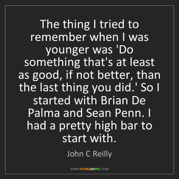 John C Reilly: The thing I tried to remember when I was younger was...