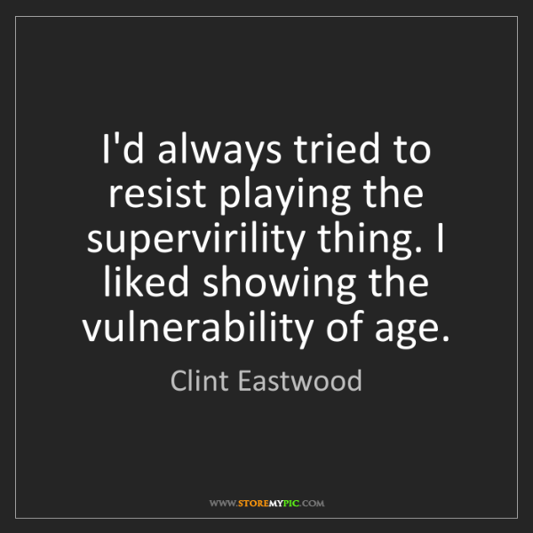 Clint Eastwood: I'd always tried to resist playing the supervirility...